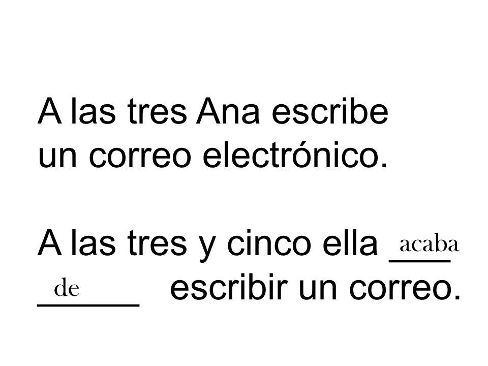 A las tres Ana escribe un correo electrónico. A las tres y cinco ella ___ _____ escribir un correo.