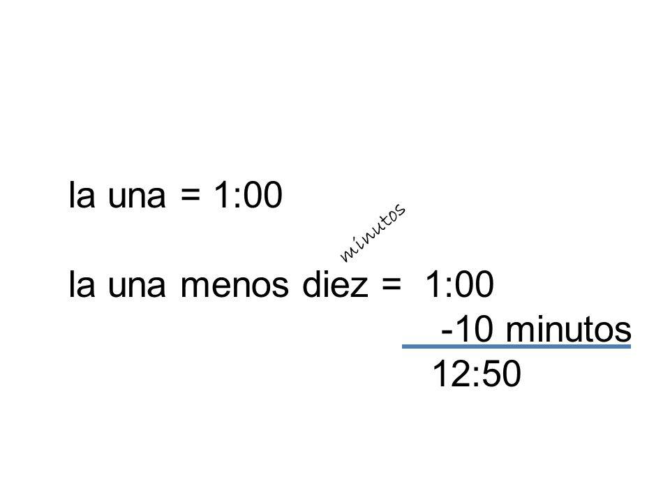 la una = 1:00 la una menos diez = 1:00 -10 minutos 12:50 minutos