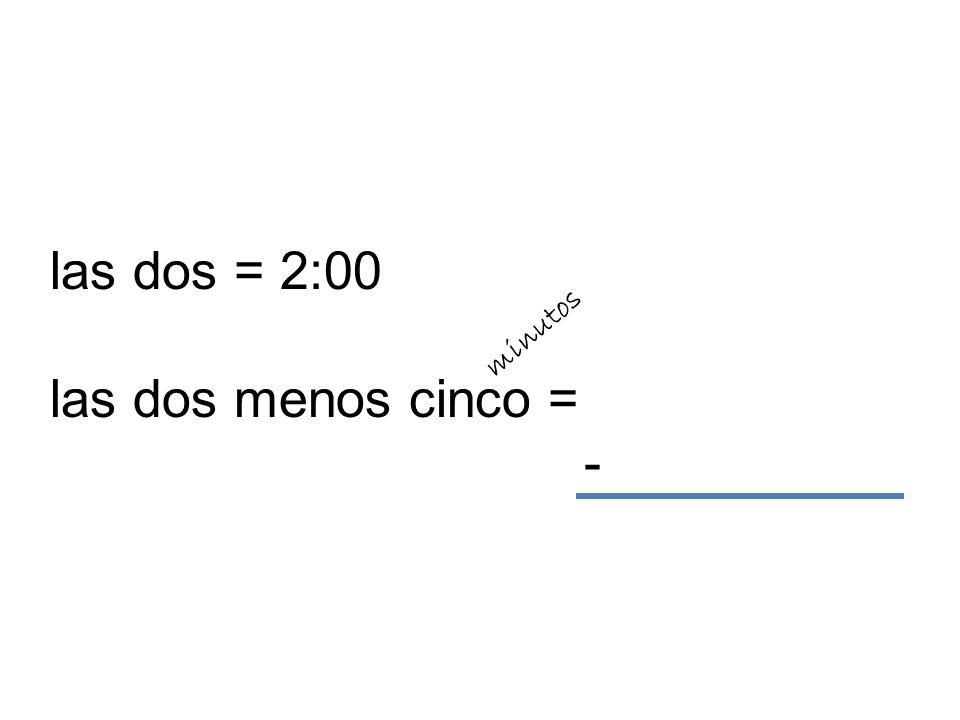las dos = 2:00 las dos menos cinco = - minutos