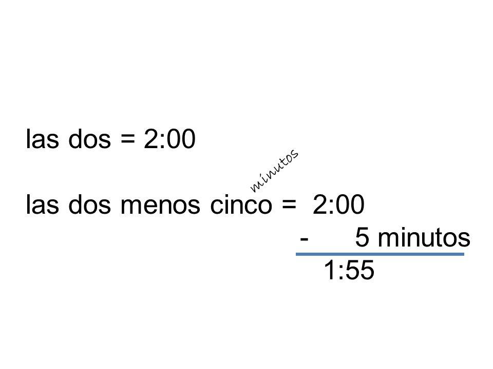 las dos = 2:00 las dos menos cinco = 2:00 - 5 minutos 1:55 minutos