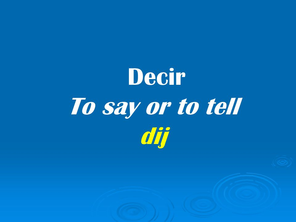 Decir To say or to tell dij