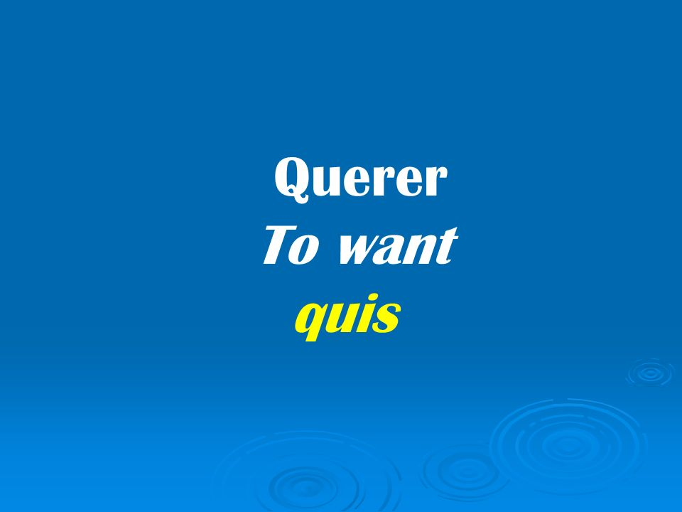 Querer To want quis