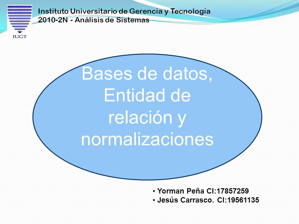 Instituto Universitario de Gerencia y Tecnología 2010-2N - Análisis de Sistemas Bases de datos, Entidad de relación y normalizaciones Yorman Peña CI:1