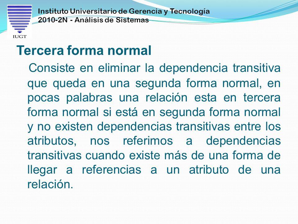 Instituto Universitario de Gerencia y Tecnología 2010-2N - Análisis de Sistemas Tercera forma normal Consiste en eliminar la dependencia transitiva qu