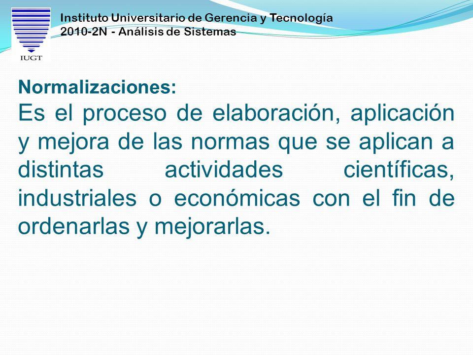 Instituto Universitario de Gerencia y Tecnología 2010-2N - Análisis de Sistemas Normalizaciones: Es el proceso de elaboración, aplicación y mejora de