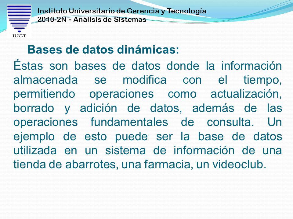 Instituto Universitario de Gerencia y Tecnología 2010-2N - Análisis de Sistemas Bases de datos dinámicas: Éstas son bases de datos donde la informació