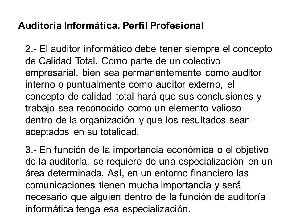 Auditoría Informática. Perfil Profesional 2.- El auditor informático debe tener siempre el concepto de Calidad Total. Como parte de un colectivo empre