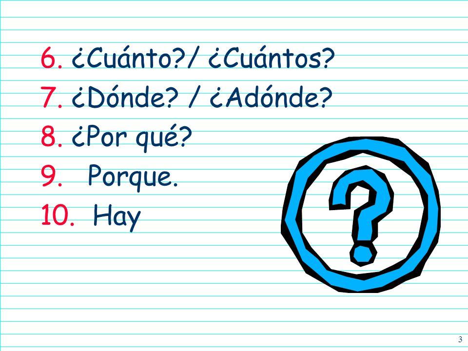 3 6. ¿Cuánto?/ ¿Cuántos? 7. ¿Dónde? / ¿Adónde? 8. ¿Por qué? 9. Porque. 10. Hay