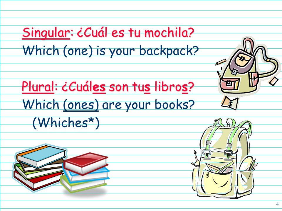 4 Singular: ¿Cuál es tu mochila.Which (one) is your backpack.