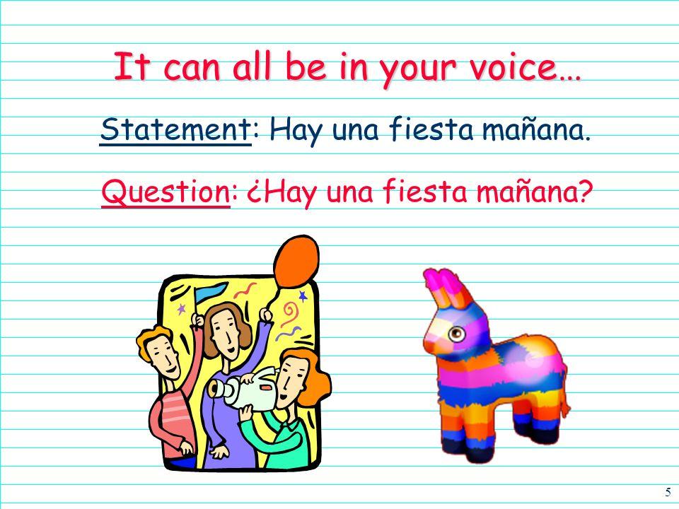 5 Statement: Hay una fiesta mañana. It can all be in your voice… Question: ¿Hay una fiesta mañana?