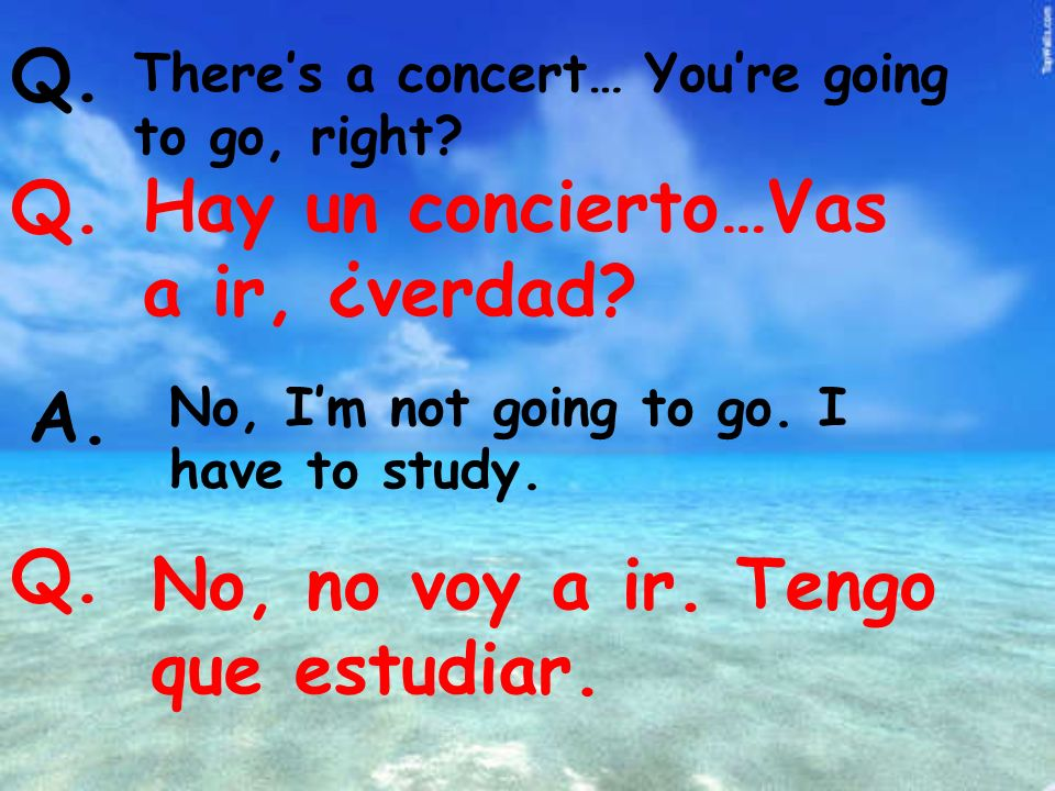Theres a concert… Youre going to go, right. Q. Hay un concierto…Vas a ir, ¿verdad.