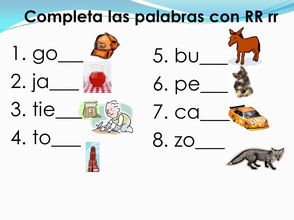 Completa las palabras con RR rr 1. go____ 2. ja___ 3. tie___ 4. to___ 5. bu___ 6. pe___ 7. ca___ 8. zo___