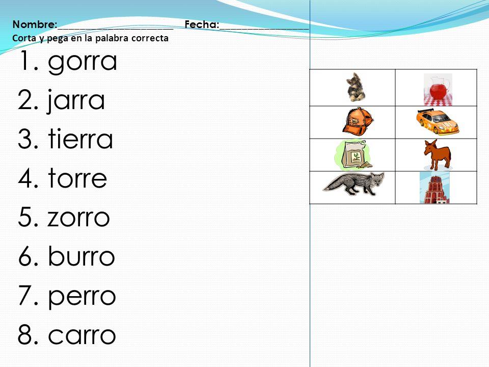 Nombre:_____________________ Fecha:________________ Corta y pega en la palabra correcta 1. gorra 2. jarra 3. tierra 4. torre 5. zorro 6. burro 7. perr
