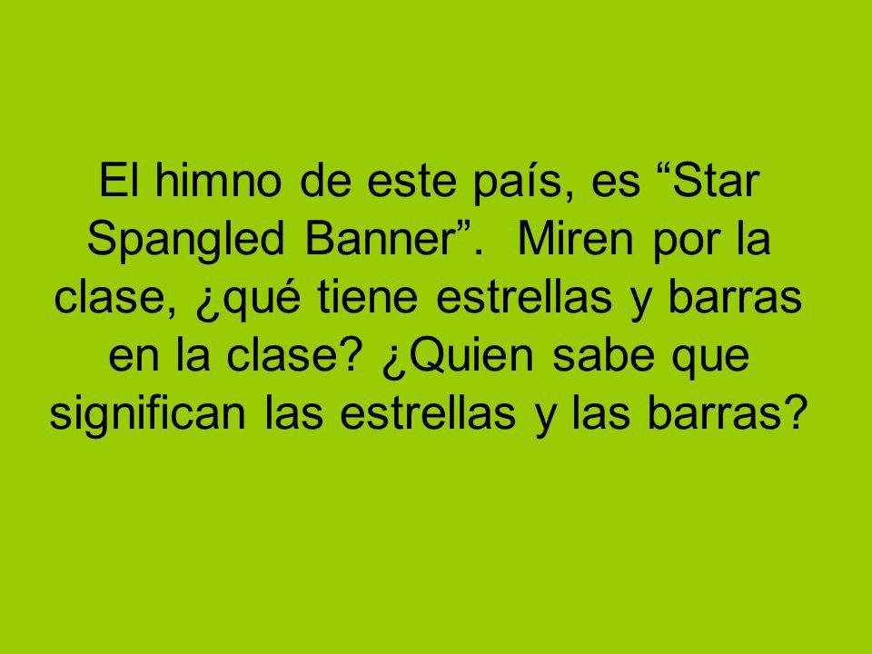 El himno de este país, es Star Spangled Banner. Miren por la clase, ¿qué tiene estrellas y barras en la clase? ¿Quien sabe que significan las estrella