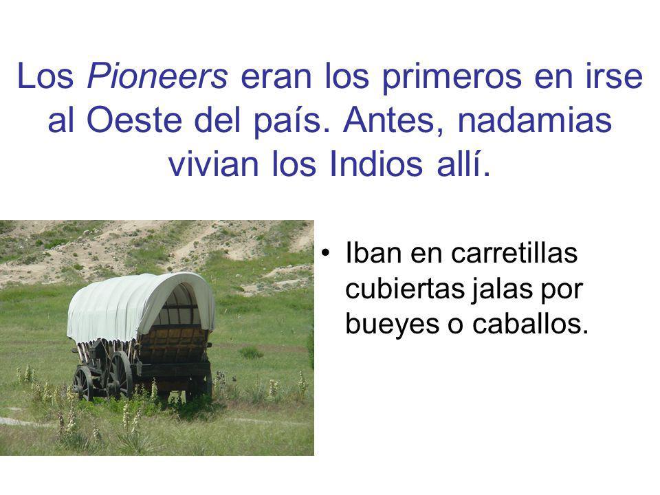 Los Pioneers eran los primeros en irse al Oeste del país. Antes, nadamias vivian los Indios allí. Iban en carretillas cubiertas jalas por bueyes o cab