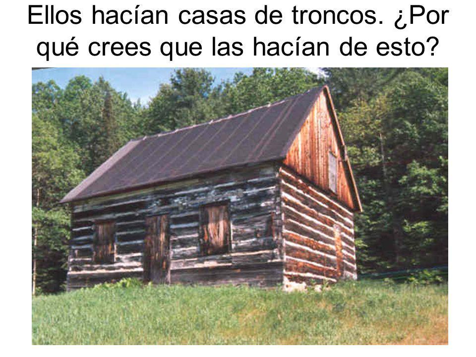Ellos hacían casas de troncos. ¿Por qué crees que las hacían de esto?