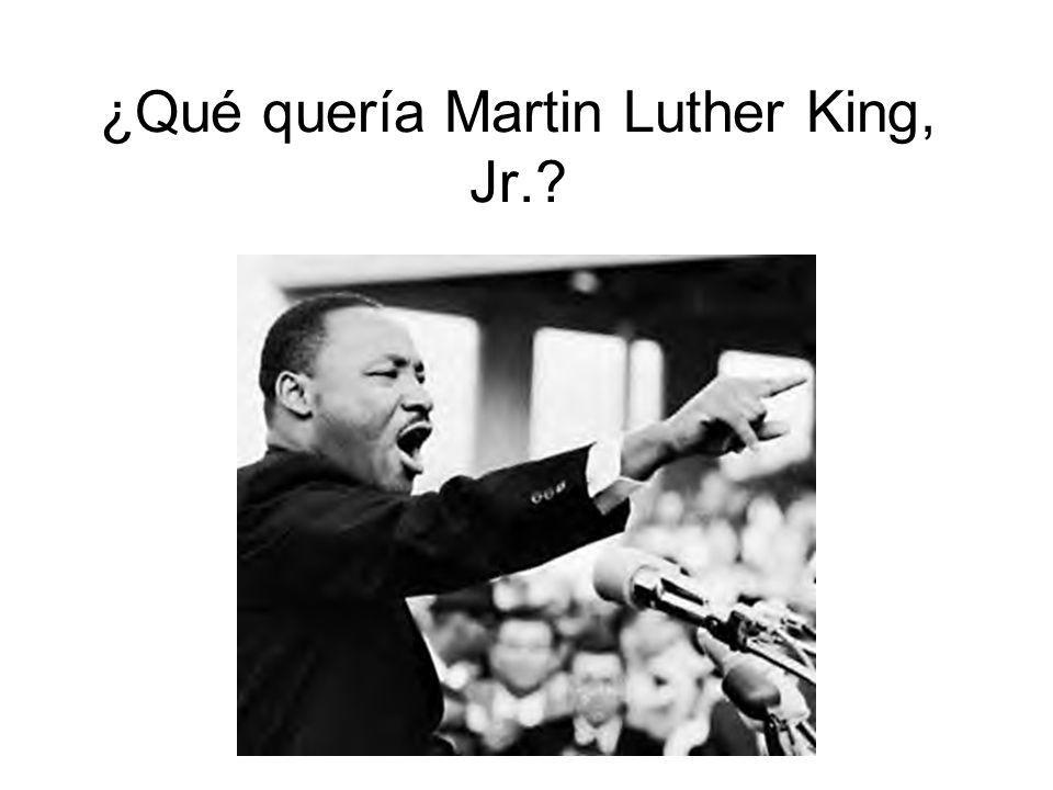 ¿Qué quería Martin Luther King, Jr.?