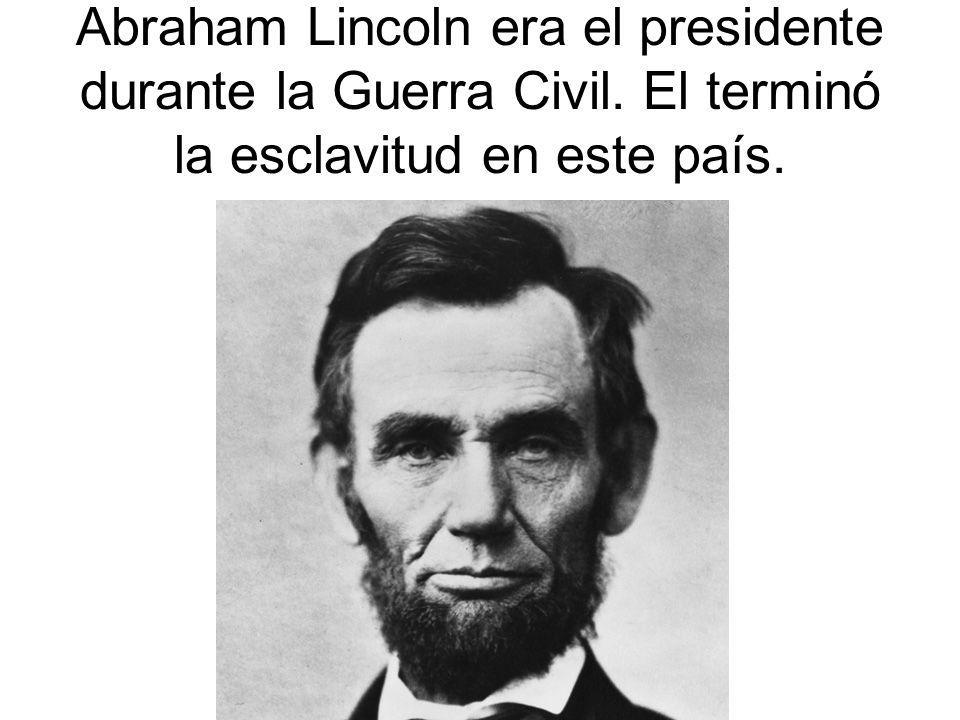 Abraham Lincoln era el presidente durante la Guerra Civil. El terminó la esclavitud en este país.