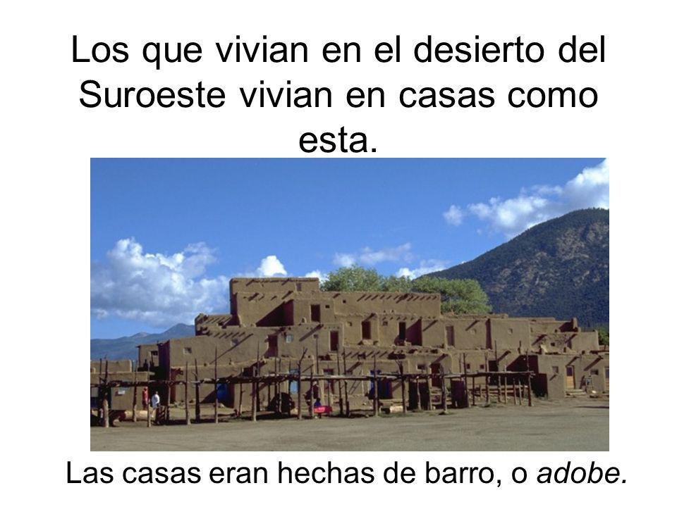 Los que vivian en el desierto del Suroeste vivian en casas como esta. Las casas eran hechas de barro, o adobe.