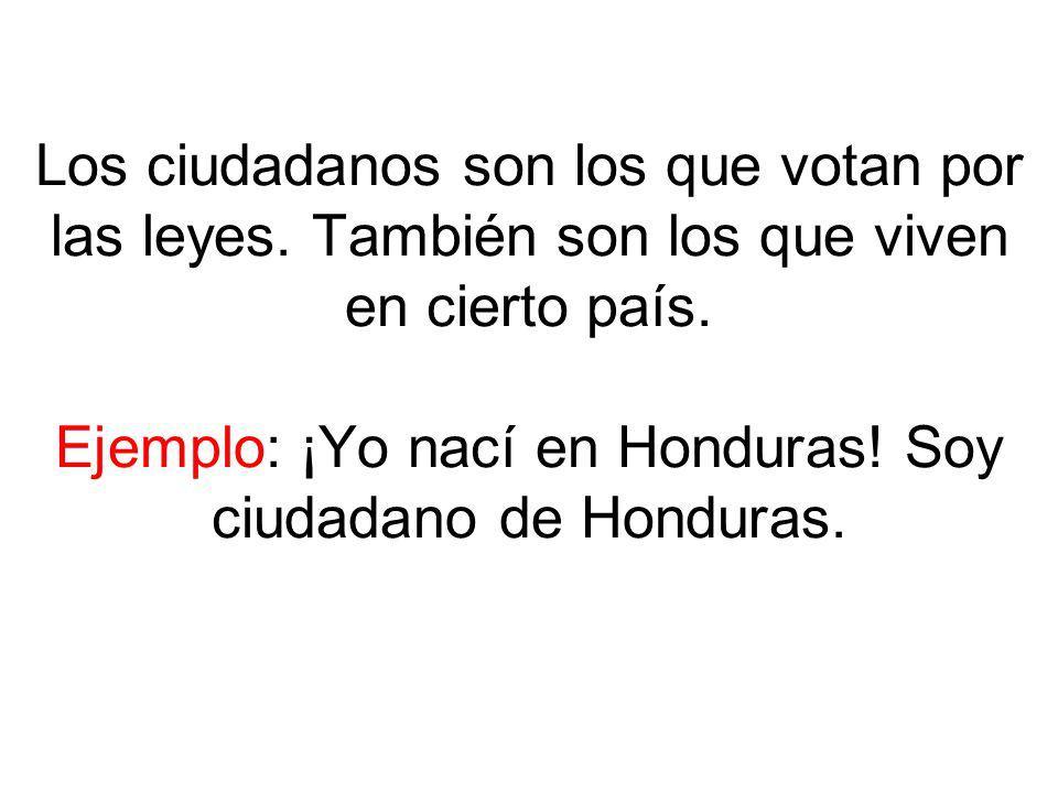 Los ciudadanos son los que votan por las leyes. También son los que viven en cierto país. Ejemplo: ¡Yo nací en Honduras! Soy ciudadano de Honduras.