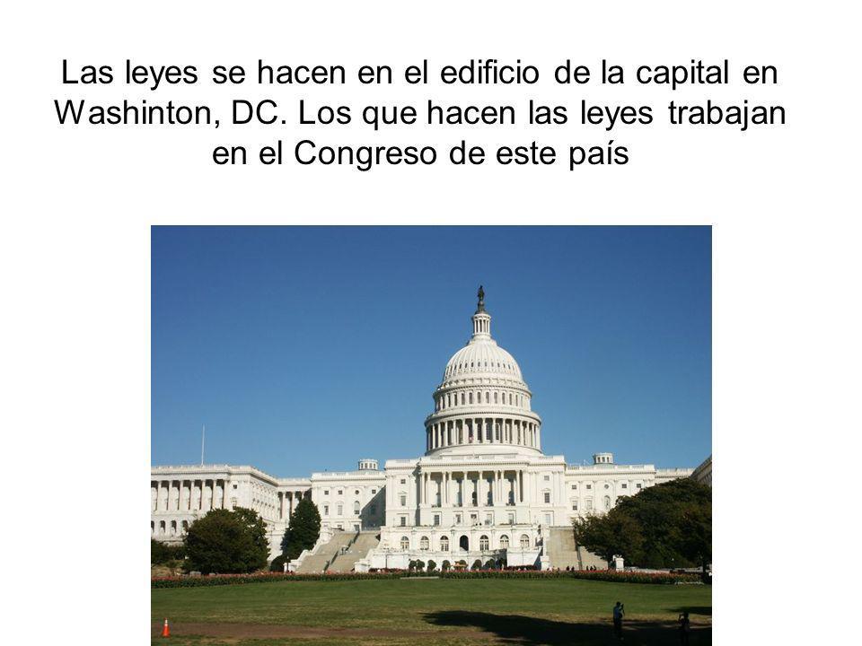 Las leyes se hacen en el edificio de la capital en Washinton, DC. Los que hacen las leyes trabajan en el Congreso de este país