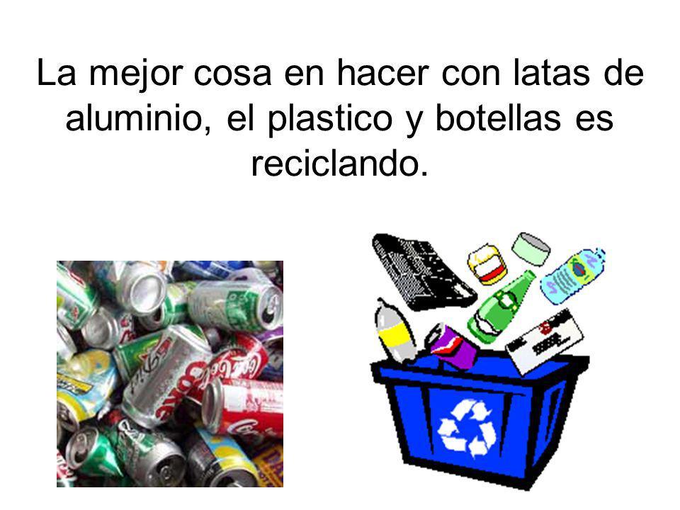 La mejor cosa en hacer con latas de aluminio, el plastico y botellas es reciclando.