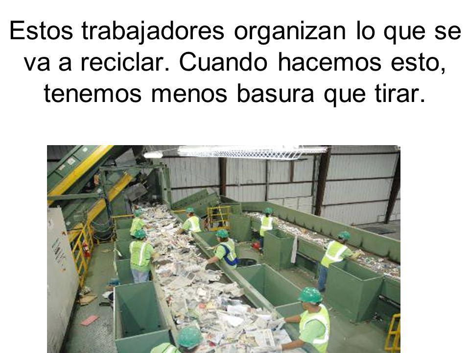 Estos trabajadores organizan lo que se va a reciclar. Cuando hacemos esto, tenemos menos basura que tirar.