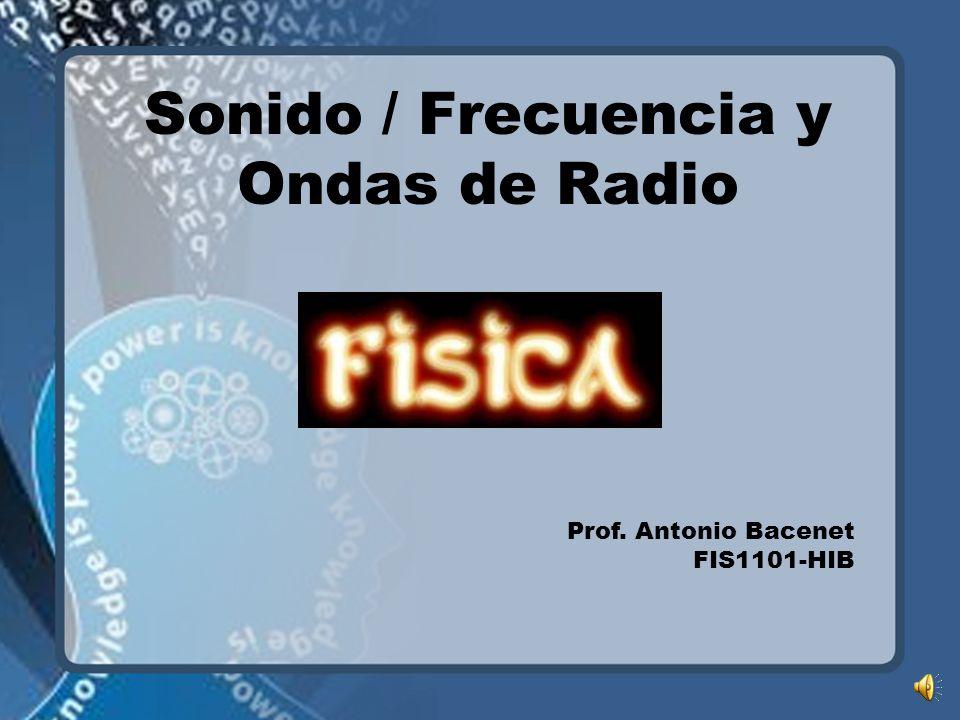 Sonido / Frecuencia y Ondas de Radio Prof. Antonio Bacenet FIS1101-HIB