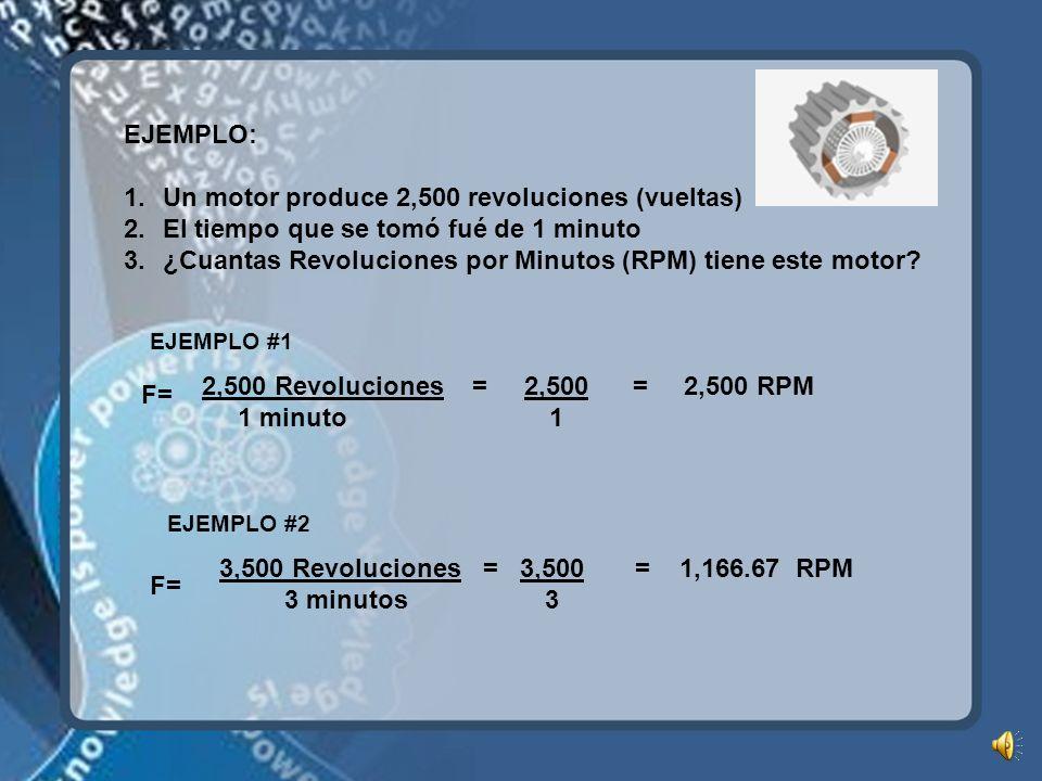 EJEMPLO: 1.Un motor produce 2,500 revoluciones (vueltas) 2.El tiempo que se tomó fué de 1 minuto 3.¿Cuantas Revoluciones por Minutos (RPM) tiene este motor.