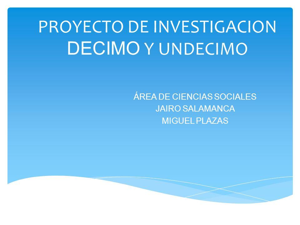 PROYECTO DE INVESTIGACION DECIMO Y UNDECIMO ÁREA DE CIENCIAS SOCIALES JAIRO SALAMANCA MIGUEL PLAZAS
