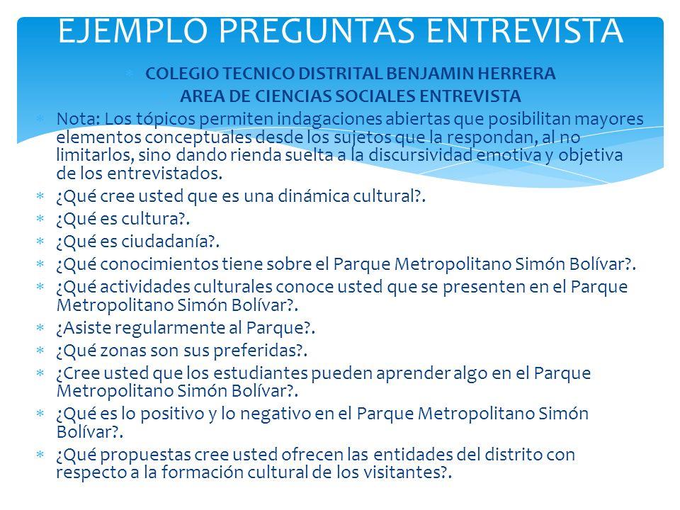 EJEMPLO PREGUNTAS ENTREVISTA COLEGIO TECNICO DISTRITAL BENJAMIN HERRERA AREA DE CIENCIAS SOCIALES ENTREVISTA Nota: Los tópicos permiten indagaciones a