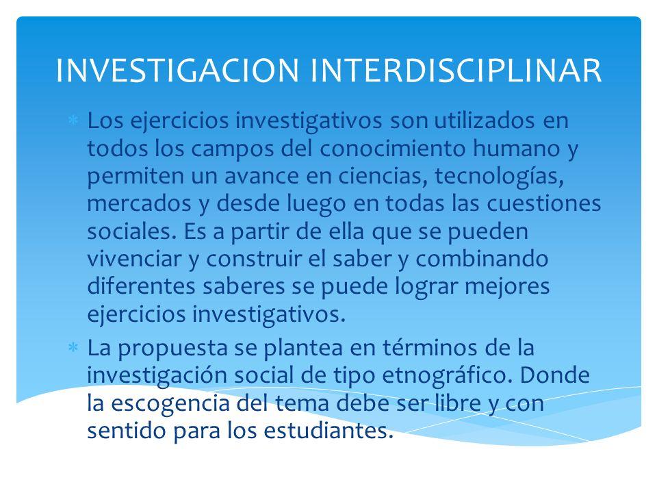 INVESTIGACION INTERDISCIPLINAR Los ejercicios investigativos son utilizados en todos los campos del conocimiento humano y permiten un avance en cienci