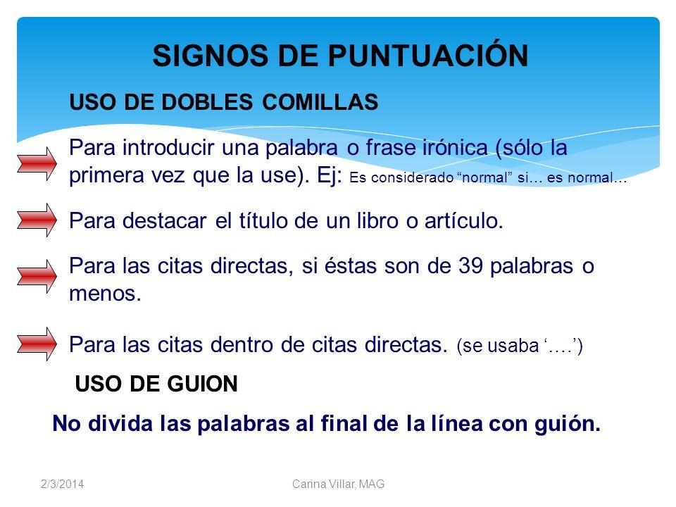 2/3/2014Carina Villar, MAG USO DE DOBLES COMILLAS Para las citas directas, si éstas son de 39 palabras o menos. Para introducir una palabra o frase ir