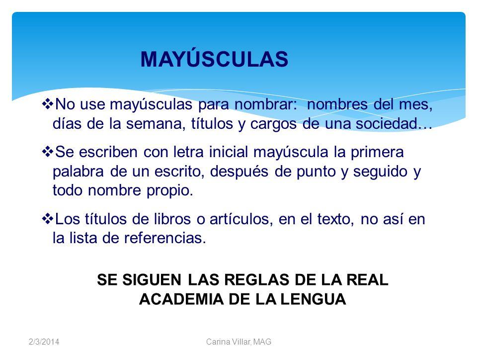 2/3/2014Carina Villar, MAG No use mayúsculas para nombrar: nombres del mes, días de la semana, títulos y cargos de una sociedad… Se escriben con letra
