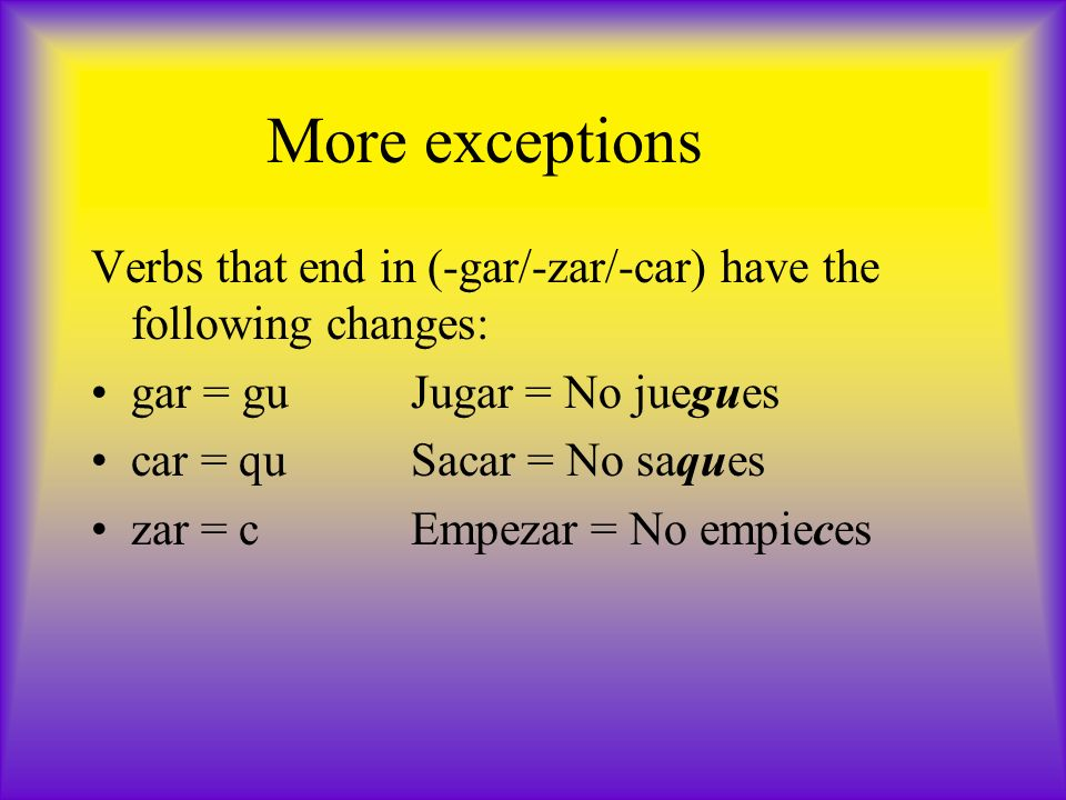 More exceptions Verbs that end in (-gar/-zar/-car) have the following changes: gar = guJugar = No juegues car = quSacar = No saques zar = cEmpezar = No empieces