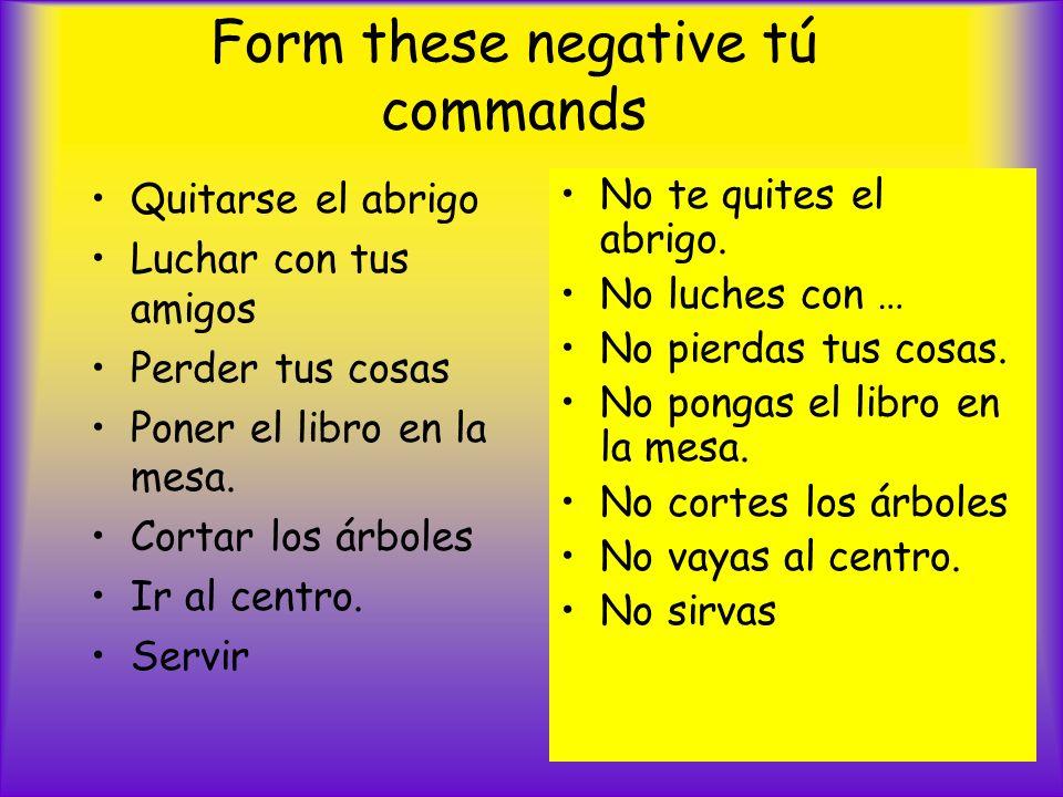 Form these negative tú commands Quitarse el abrigo Luchar con tus amigos Perder tus cosas Poner el libro en la mesa.