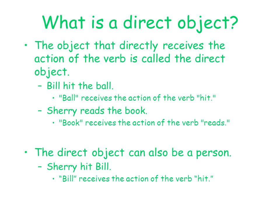 What is a direct object? The object that directly receives the action of the verb is called the direct object. –Bill hit the ball.