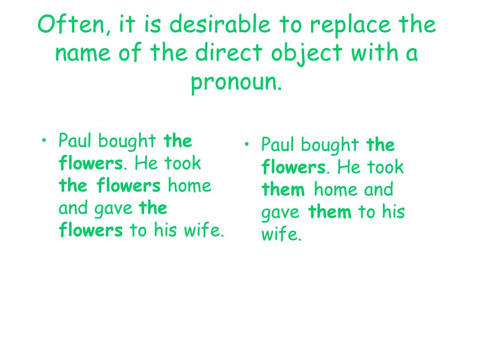 Often, it is desirable to replace the name of the direct object with a pronoun. Paul bought the flowers. He took the flowers home and gave the flowers