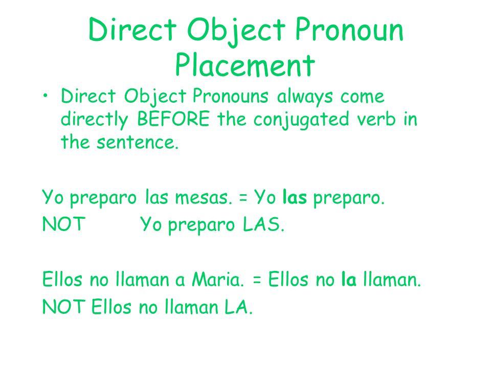 Direct Object Pronoun Placement Direct Object Pronouns always come directly BEFORE the conjugated verb in the sentence. Yo preparo las mesas. = Yo las