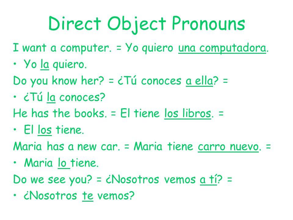 Direct Object Pronouns I want a computer. = Yo quiero una computadora. Yo la quiero. Do you know her? = ¿Tú conoces a ella? = ¿Tú la conoces? He has t