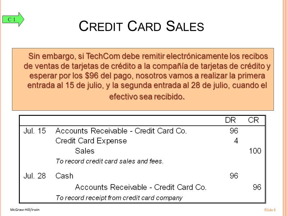 McGraw-Hill/Irwin Slide 8 McGraw-Hill/Irwin Slide 8 C REDIT C ARD S ALES Sin embargo, si TechCom debe remitir electrónicamente los recibos de ventas de tarjetas de crédito a la compañía de tarjetas de crédito y esperar por los $96 del pago, nosotros vamos a realizar la primera entrada al 15 de julio, y la segunda entrada al 28 de julio, cuando el efectivo sea recibido.