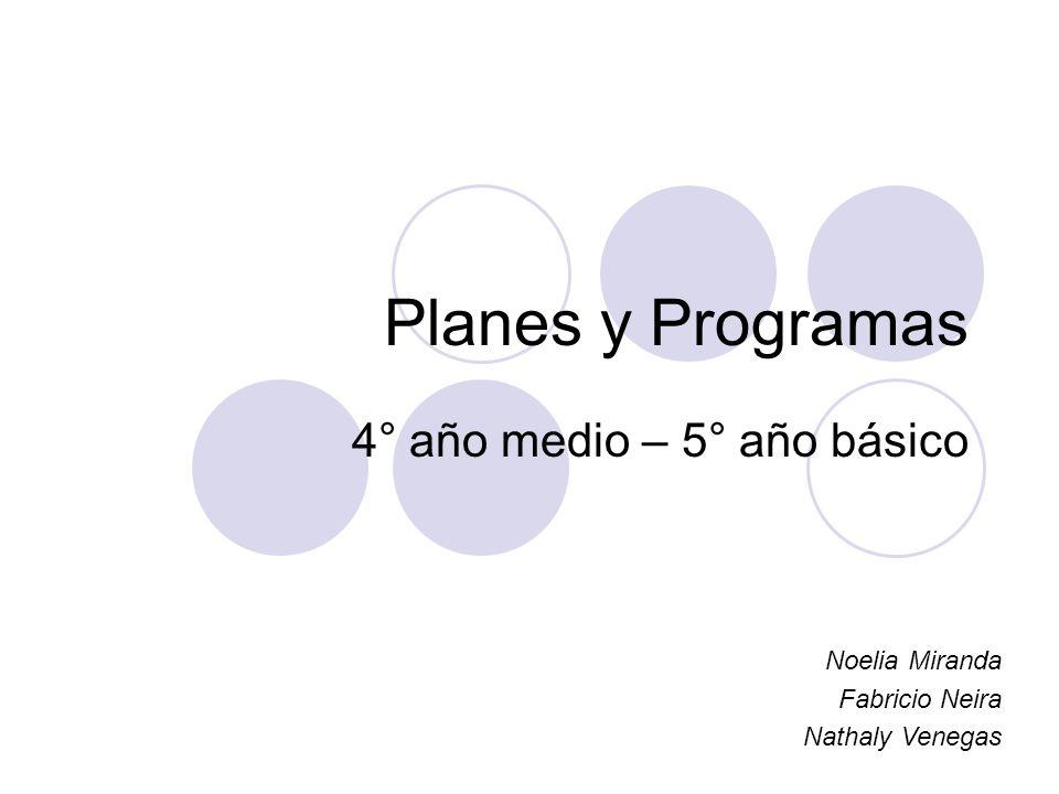 Planes y Programas 4° año medio – 5° año básico Noelia Miranda Fabricio Neira Nathaly Venegas