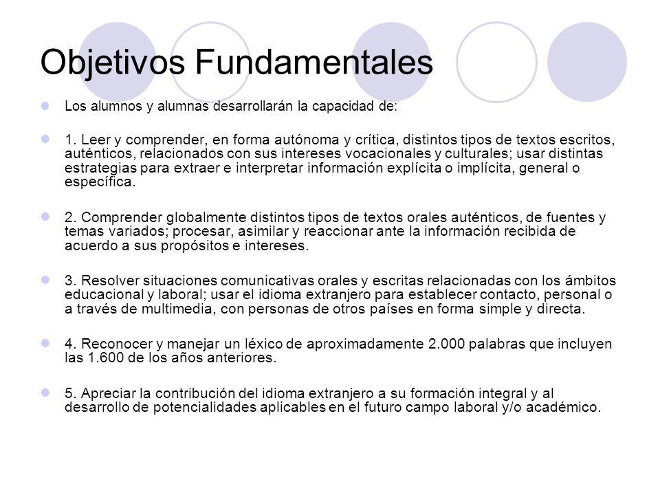 Objetivos Fundamentales Los alumnos y alumnas desarrollarán la capacidad de: 1. Leer y comprender, en forma autónoma y crítica, distintos tipos de tex