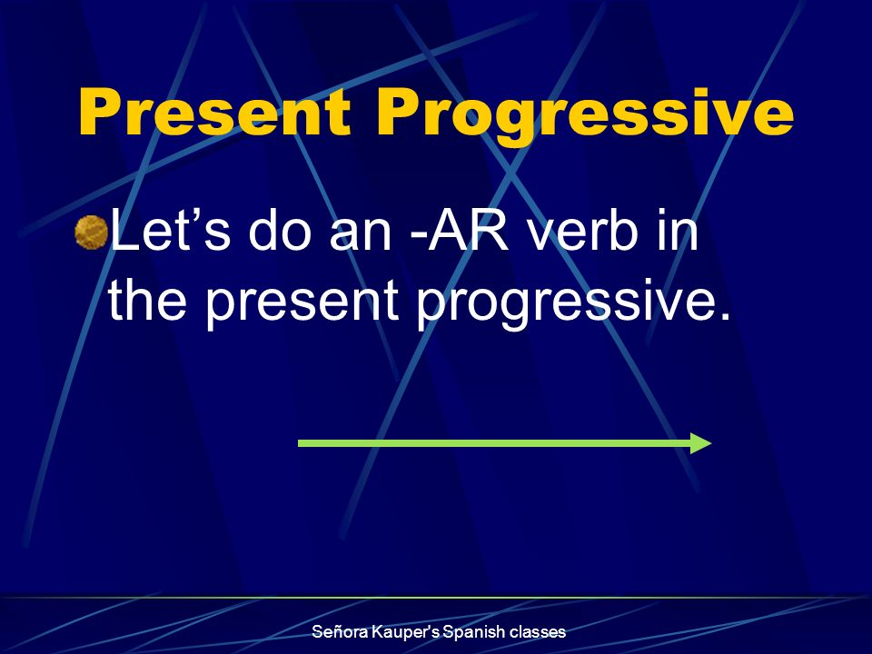 Present Progressive To make the present participle, Use the endings: iendo for -er / -ir verbs ando for -ar verbs Señora Kauper's Spanish classes