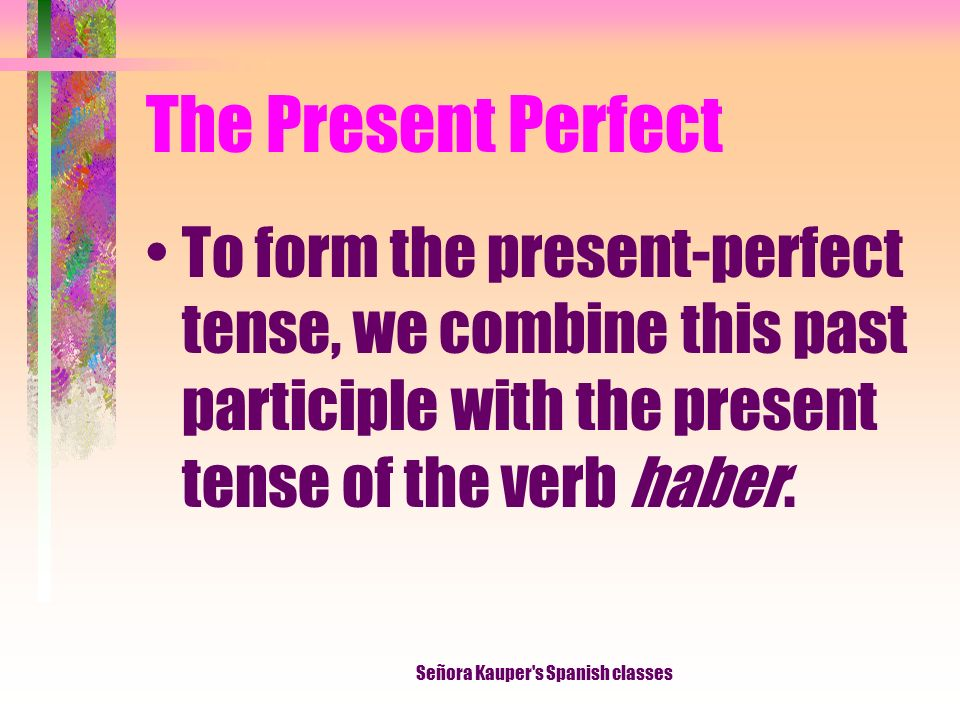 The Present Perfect To form the past participle of a verb in Spanish, you add -ado to the stem of -ar verbs and -ido to the stem of most -er/-ir verbs