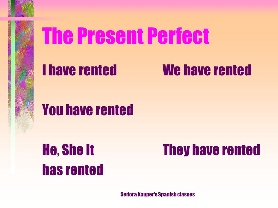 The Present Perfect We generally use the Spanish present perfect in the same way we use its English equivalent. Señora Kauper's Spanish classes