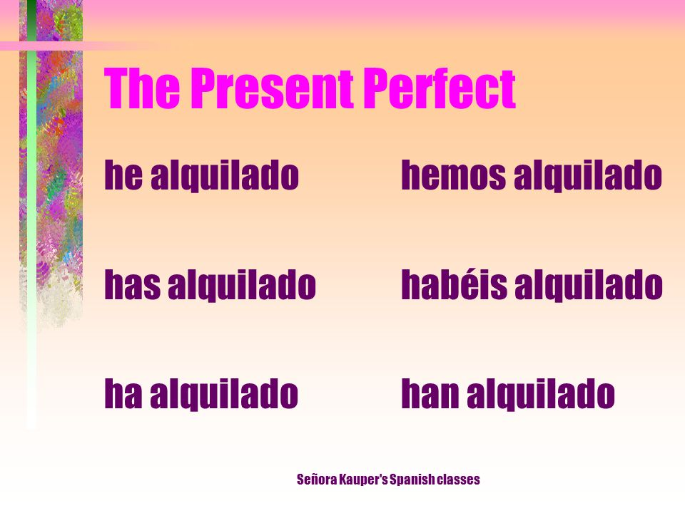 The Present Perfect I have rented You have rented He, She It has rented We have rented They have rented Señora Kauper's Spanish classes