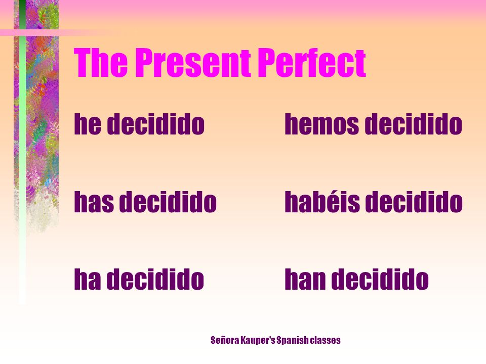 The Present Perfect I have decided You have decided He, She It has decided We have decided They have decided Señora Kauper's Spanish classes