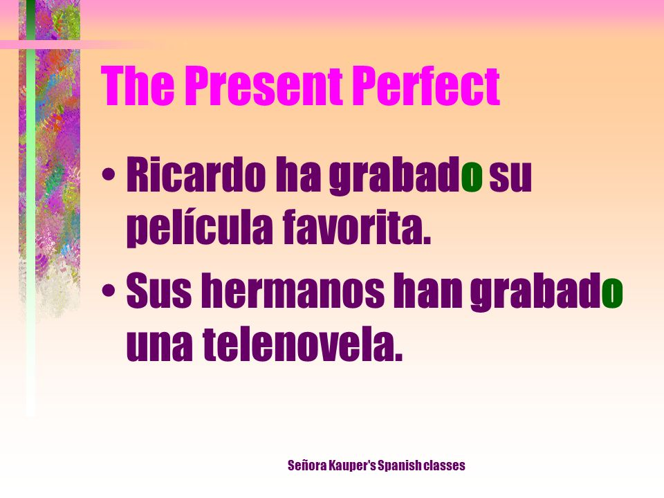 The Present Perfect Notice that when the past participle is used with forms of haber, the final -o never changes. Señora Kauper's Spanish classes