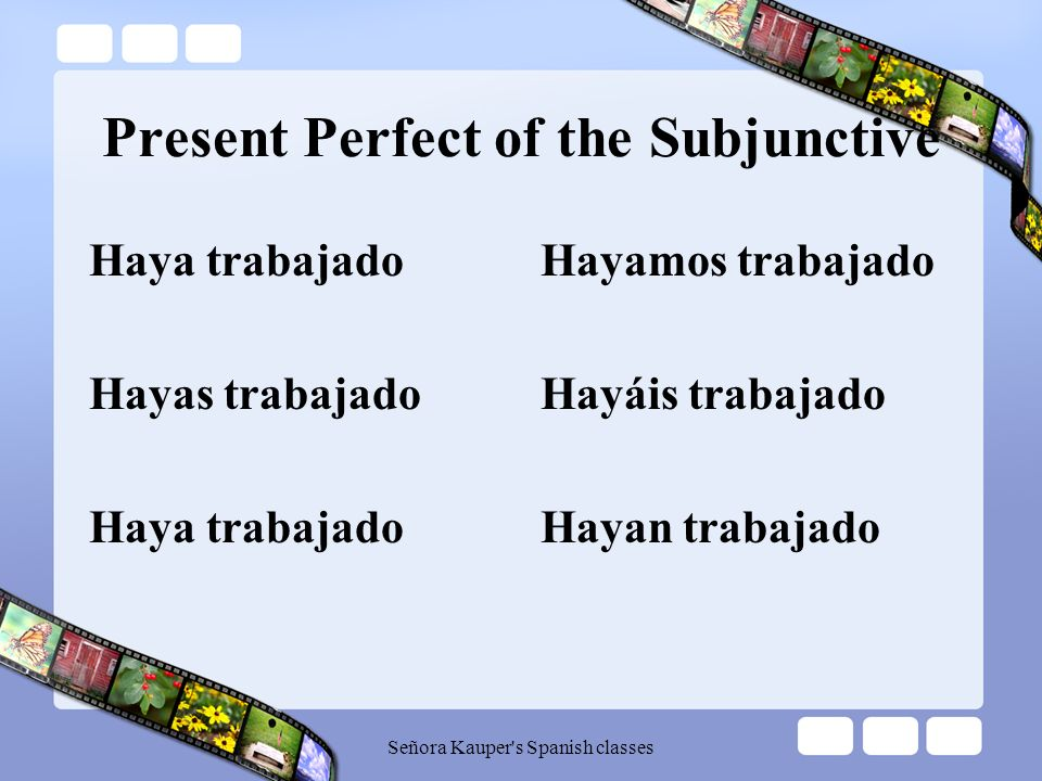Present Perfect of the Subjunctive To form the present perfect subjunctive, we use the present subjunctive of the verb haber with a past participle. H